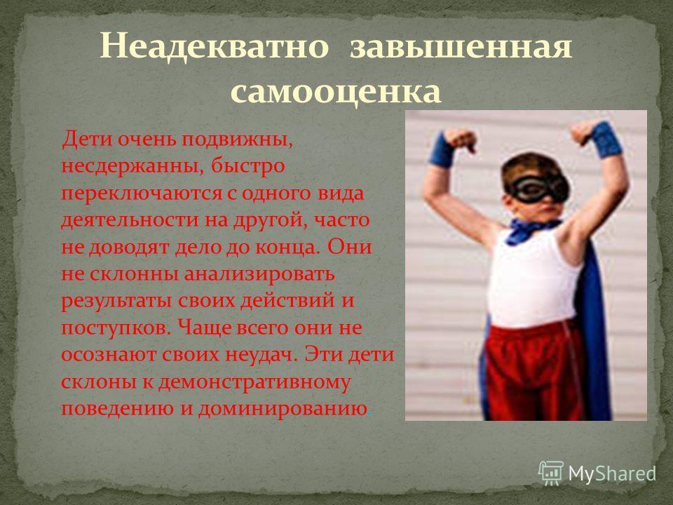 Дети очень подвижны, несдержанны, быстро переключаются с одного вида деятельности на другой, часто не доводят дело до конца. Они не склонны анализировать результаты своих действий и поступков. Чаще всего они не осознают своих неудач. Эти дети склоны