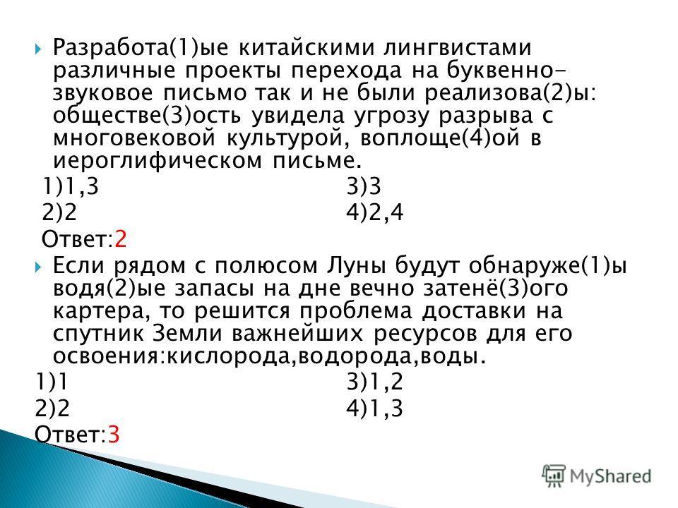 Разработа(1)ые китайскими лингвистами различные проекты перехода на буквенно- звуковое письмо так и не были реализова(2)ы: обществе(3)ость увидела угрозу разрыва с многовековой культурой, воплоще(4)ой в иероглифическом письме. 1)1,3 3)3 2)2 4)2,4 Отв