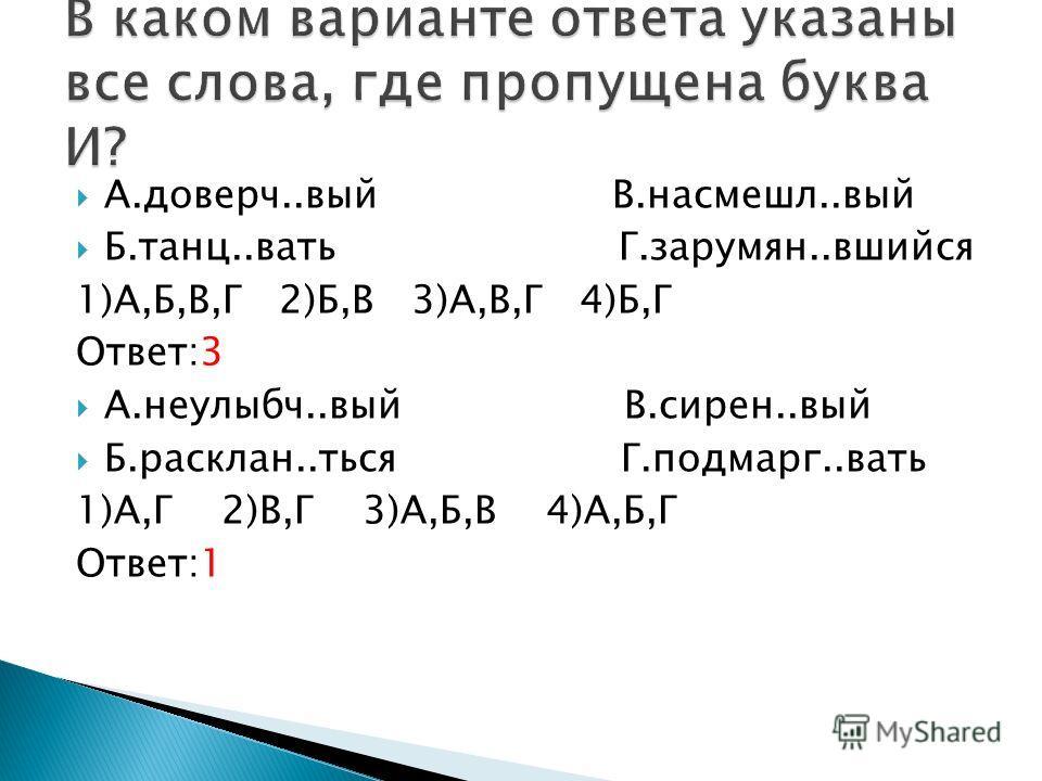 А.доверч..вый В.насмешл..вый Б.танц..вать Г.зарумян..вшийся 1)А,Б,В,Г 2)Б,В 3)А,В,Г 4)Б,Г Ответ:3 А.неулыбч..вый В.сирен..вый Б.расклан..ться Г.подмарг..вать 1)А,Г 2)В,Г 3)А,Б,В 4)А,Б,Г Ответ:1