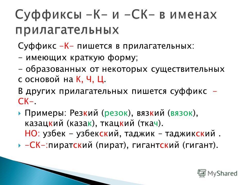 Суффикс -К- пишется в прилагательных: - имеющих краткую форму; - образованных от некоторых существительных с основой на К, Ч, Ц. В других прилагательных пишется суффикс - СК-. Примеры: Резкий (резок), вязкий (вязок), казацкий (казак), ткацкий (ткач).