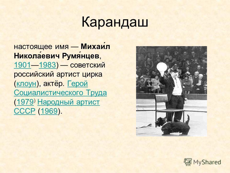 Карандаш настоящее имя Михаи́л Никола́евич Румя́нцев, 19011983) советский российский артист цирка (клоун), актёр. Герой Социалистического Труда (1979 ) Народный артист СССР (1969). 19011983 клоун Герой Социалистического Труда 1979Народный артист СССР