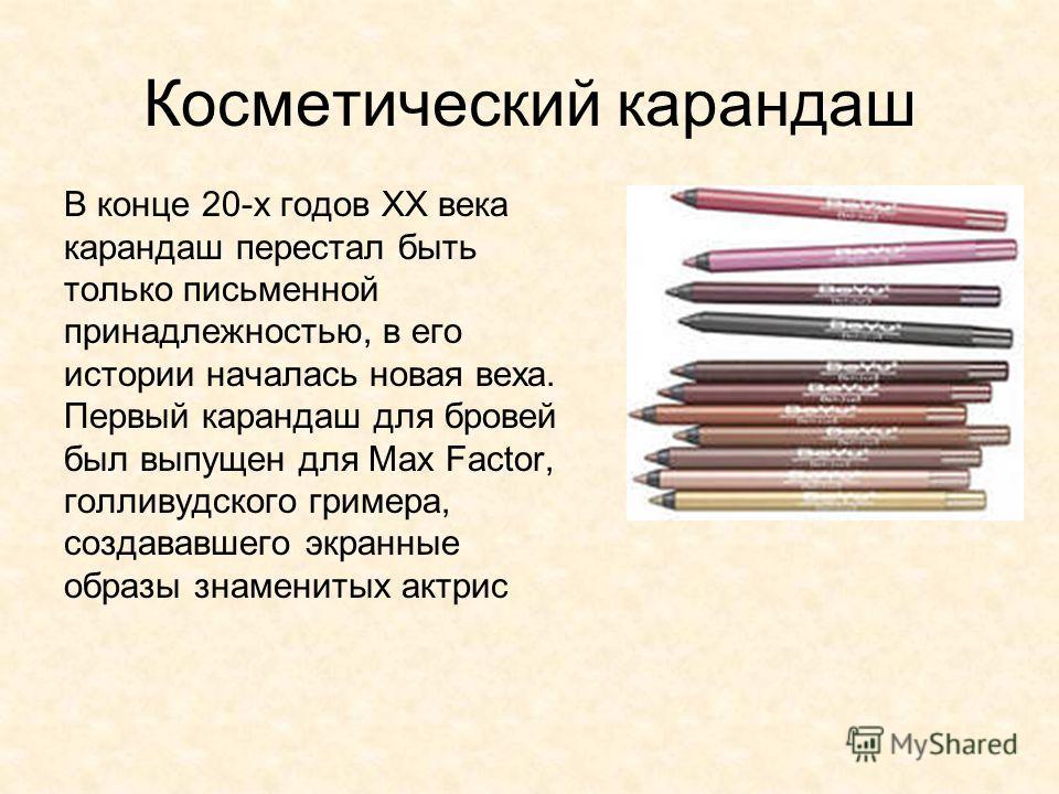 Косметический карандаш В конце 20-х годов XX века карандаш перестал быть только письменной принадлежностью, в его истории началась новая веха. Первый карандаш для бровей был выпущен для Max Factor, голливудского гримера, создававшего экранные образы