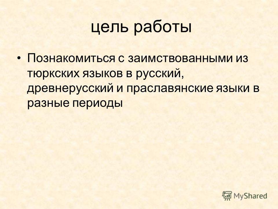 цель работы Познакомиться с заимствованными из тюркских языков в русский, древнерусский и праславянские языки в разные периоды