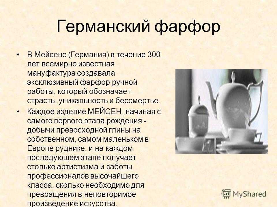 Германский фарфор В Мейсене (Германия) в течение 300 лет всемирно известная мануфактура создавала эксклюзивный фарфор ручной работы, который обозначает страсть, уникальность и бессмертье. Каждое изделие МЕЙСЕН, начиная с самого первого этапа рождения