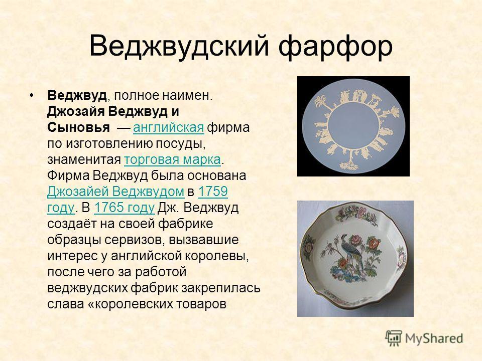 Веджвудский фарфор Веджвуд, полное наимен. Джозайя Веджвуд и Сыновья английская фирма по изготовлению посуды, знаменитая торговая марка. Фирма Веджвуд была основана Джозайей Веджвудом в 1759 году. В 1765 году Дж. Веджвуд создаёт на своей фабрике обра