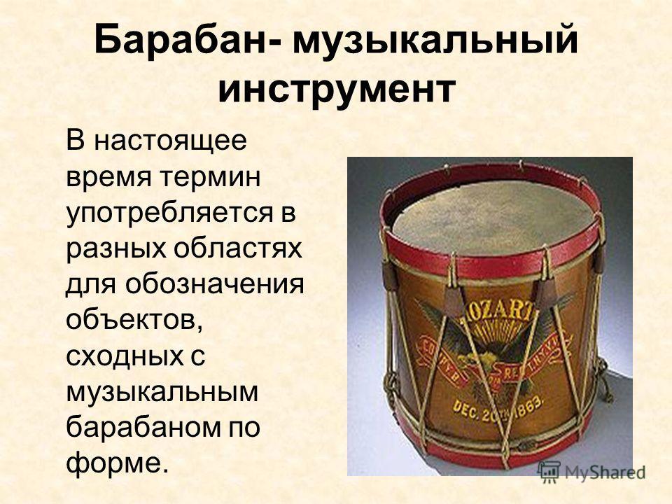 Барабан- музыкальный инструмент В настоящее время термин употребляется в разных областях для обозначения объектов, сходных с музыкальным барабаном по форме.