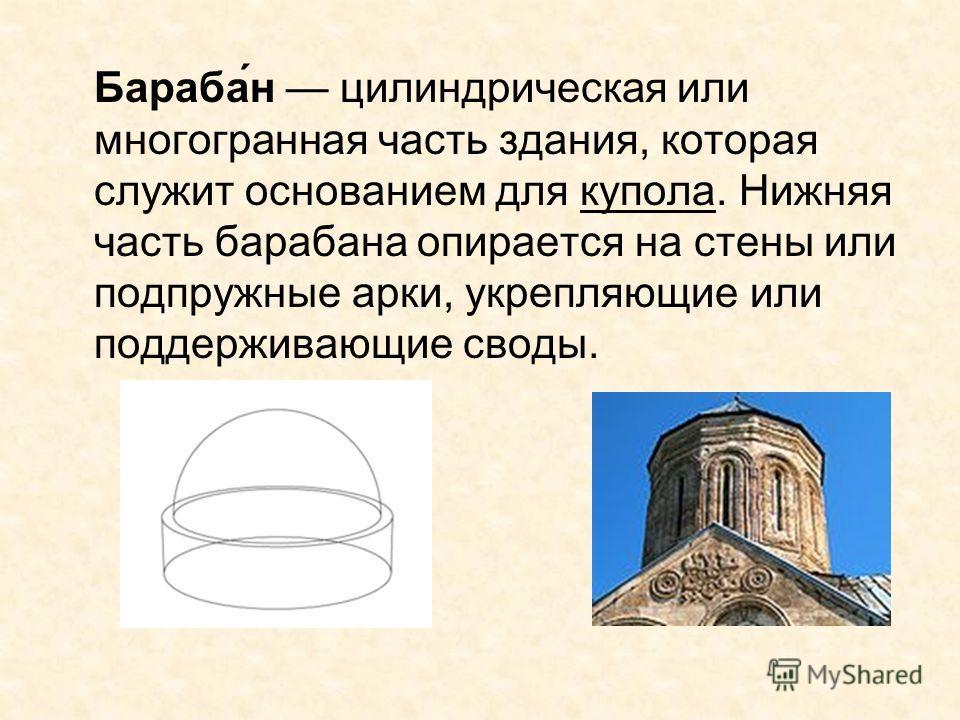 Бараба́н цилиндрическая или многогранная часть здания, которая служит основанием для купола. Нижняя часть барабана опирается на стены или подпружные арки, укрепляющие или поддерживающие своды.
