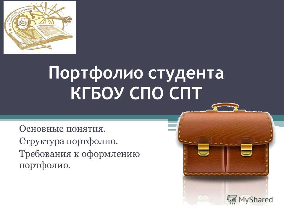 Портфолио студента КГБОУ СПО СПТ Основные понятия. Структура портфолио. Требования к оформлению портфолио.