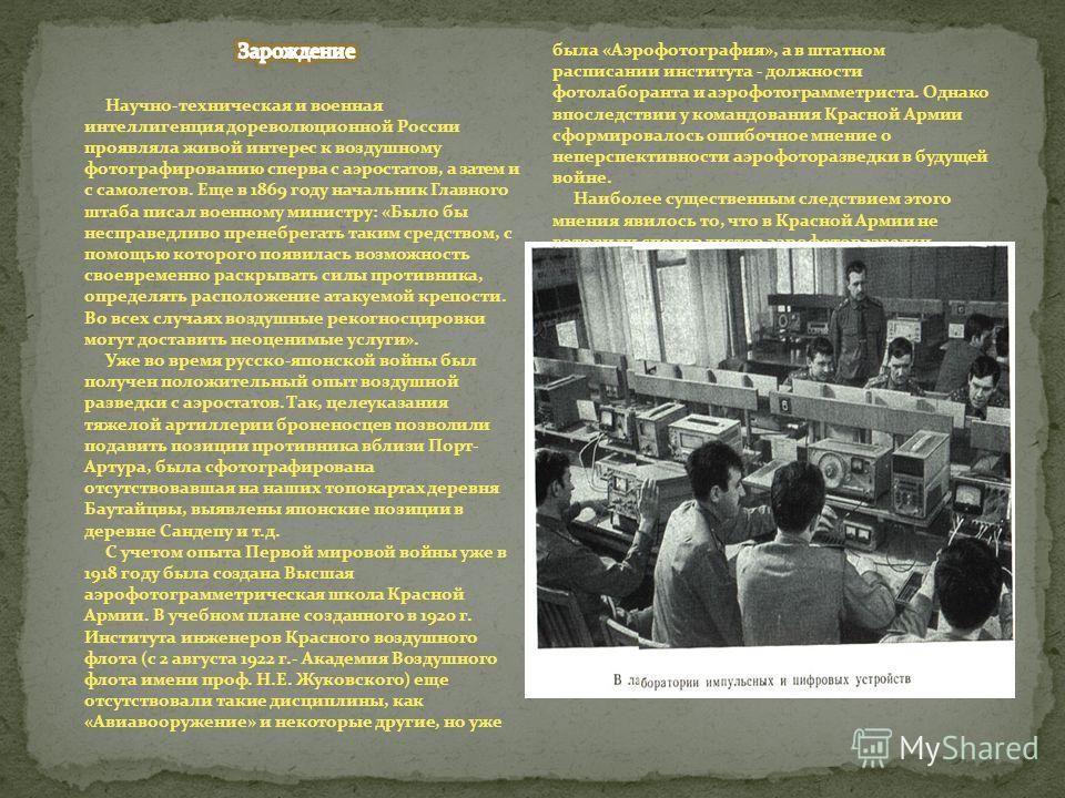 История аэрофоторазведки - основного способа получения сведений в годы Великой Отечественной войны - протянулась от съемки с дрейфующих и привязных аэростатов до съемки с искусственных спутников Земли. Естественной наследницей аэрофоторазведки стала