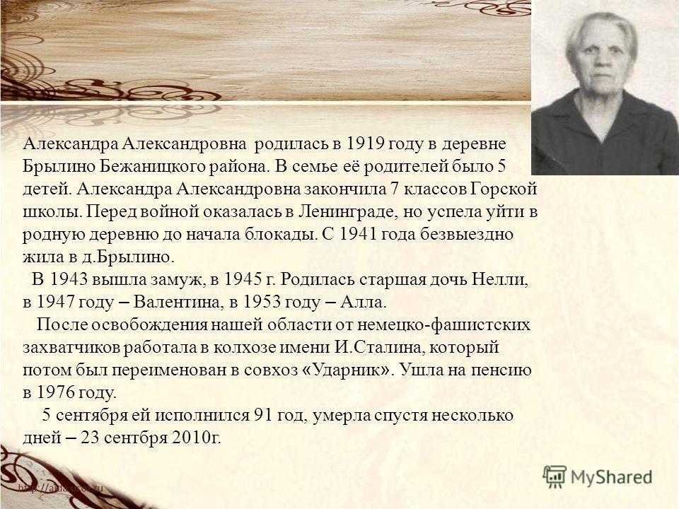 Александра Александровна родилась в 1919 году в деревне Брылино Бежаницкого района. В семье её родителей было 5 детей. Александра Александровна закончила 7 классов Горской школы. Перед войной оказалась в Ленинграде, но успела уйти в родную деревню до