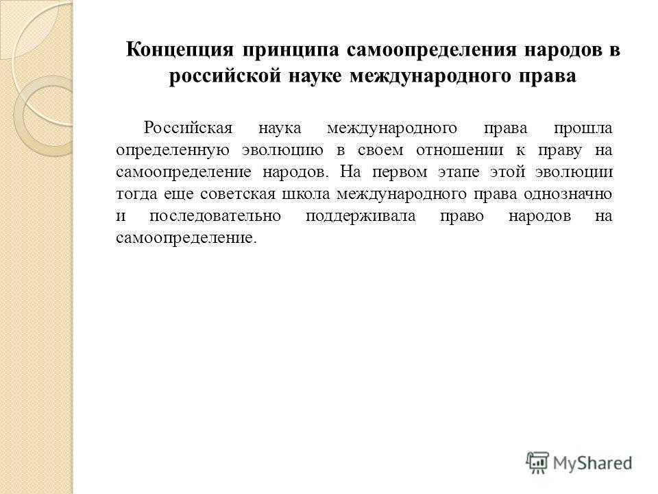Концепция принципа самоопределения народов в российской науке международного права Российская наука международного права прошла определенную эволюцию в своем отношении к праву на самоопределение народов. На первом этапе этой эволюции тогда еще советс