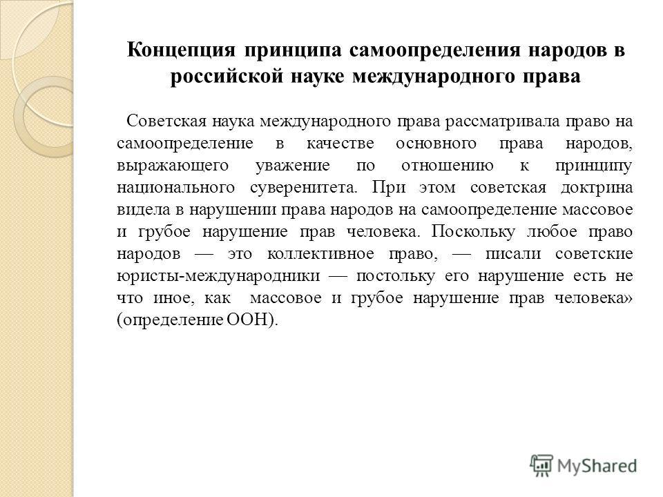 Советская наука международного права рассматривала право на самоопределение в качестве основного права народов, выражающего уважение по отношению к принципу национального суверенитета. При этом советская доктрина видела в нарушении права народов на с