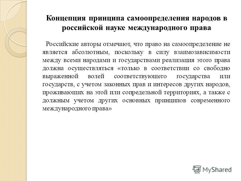 Российские авторы отмечают, что право на самоопределение не является абсолютным, поскольку в силу взаимозависимости между всеми народами и государствами реализация этого права должна осуществляться «только в соответствии со свободно выраженной волей
