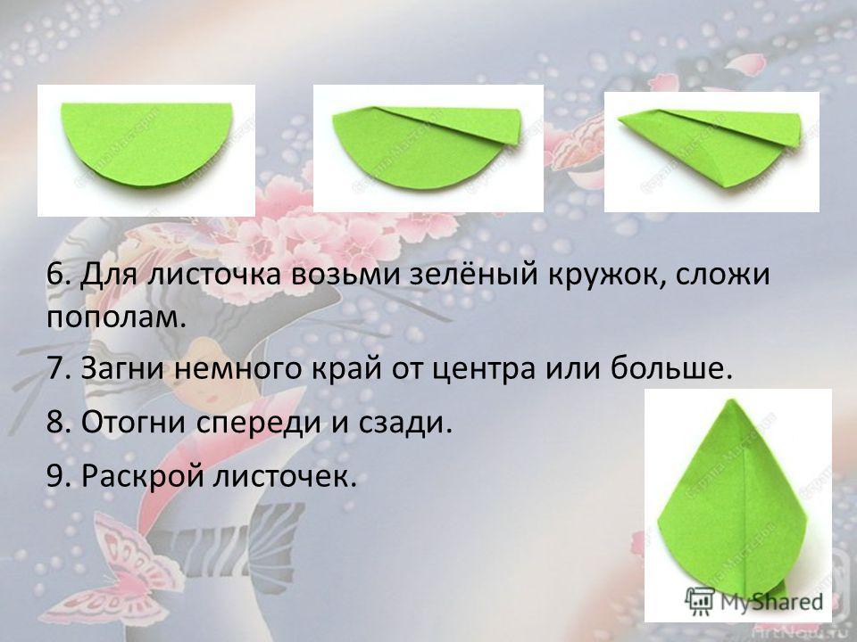 6. Для листочка возьми зелёный кружок, сложи пополам. 7. Загни немного край от центра или больше. 8. Отогни спереди и сзади. 9. Раскрой листочек.