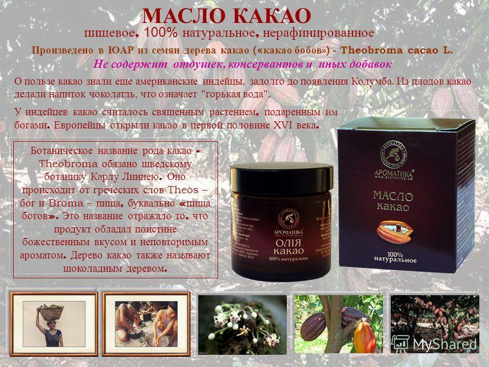 МАСЛО КАКАО пищевое, 100% натуральное, нерафинированное Ботаническое название рода какао - Theobroma обязано шведскому ботанику Карлу Линнею. Оно происходит от греческих слов Theos – бог и Broma – пища, буквально « пища богов ». Это название отражало