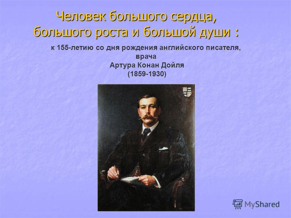 Человек большого сердца, большого роста и большой души : к 155-летию со дня рождения английского писателя, врача Артура Конан Дойля (1859-1930)