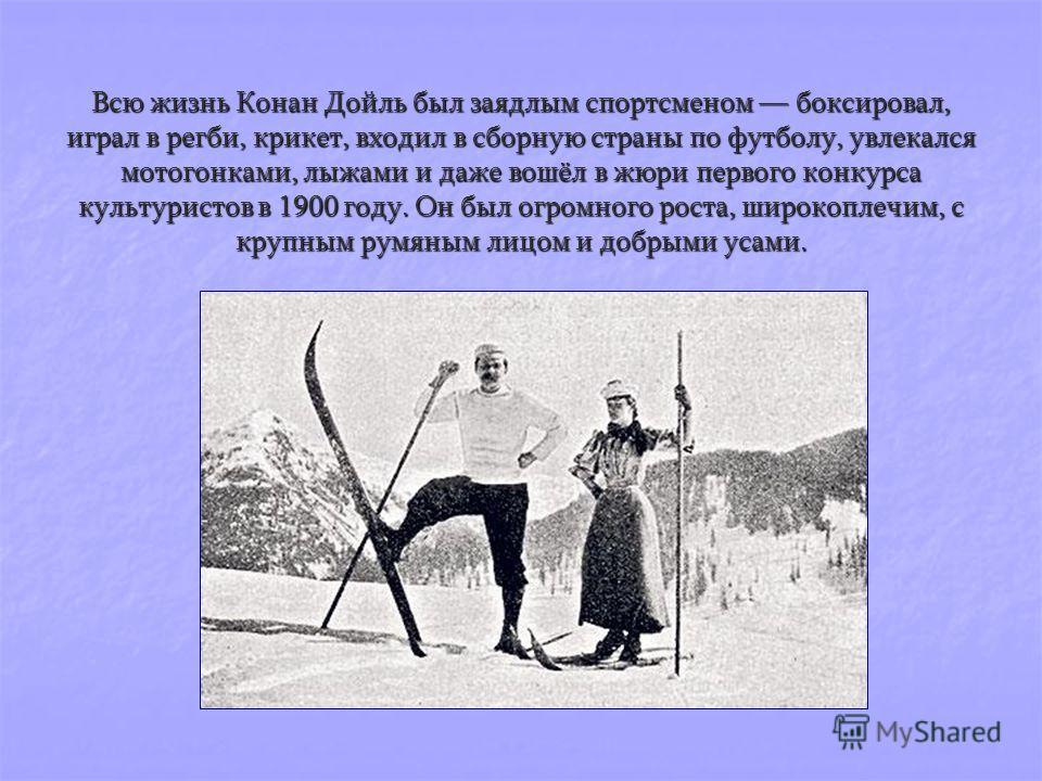 Всю жизнь Конан Дойль был заядлым спортсменом боксировал, играл в регби, крикет, входил в сборную страны по футболу, увлекался мотогонками, лыжами и даже вошёл в жюри первого конкурса культуристов в 1900 году. Он был огромного роста, широкоплечим, с