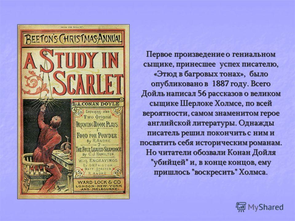 Первое произведение о гениальном сыщике, принесшее успех писателю, «Этюд в багровых тонах», было опубликовано в 1887 году. Всего Дойль написал 56 рассказов о великом сыщике Шерлоке Холмсе, по всей вероятности, самом знаменитом герое английской литера