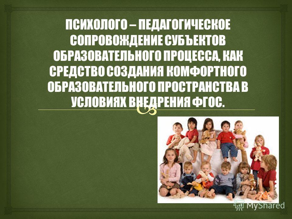 ПСИХОЛОГО – ПЕДАГОГИЧЕСКОЕ СОПРОВОЖДЕНИЕ СУБЪЕКТОВ ОБРАЗОВАТЕЛЬНОГО ПРОЦЕССА, КАК СРЕДСТВО СОЗДАНИЯ КОМФОРТНОГО ОБРАЗОВАТЕЛЬНОГО ПРОСТРАНСТВА В УСЛОВИЯХ ВНЕДРЕНИЯ ФГОС.