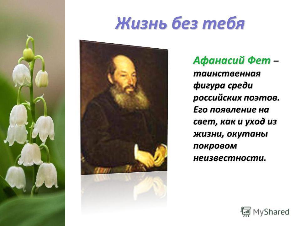 Жизнь без тебя Афанасий Фет – таинственная фигура среди российских поэтов. Его появление на свет, как и уход из жизни, окутаны покровом неизвестности. Афанасий Фет – таинственная фигура среди российских поэтов. Его появление на свет, как и уход из жи