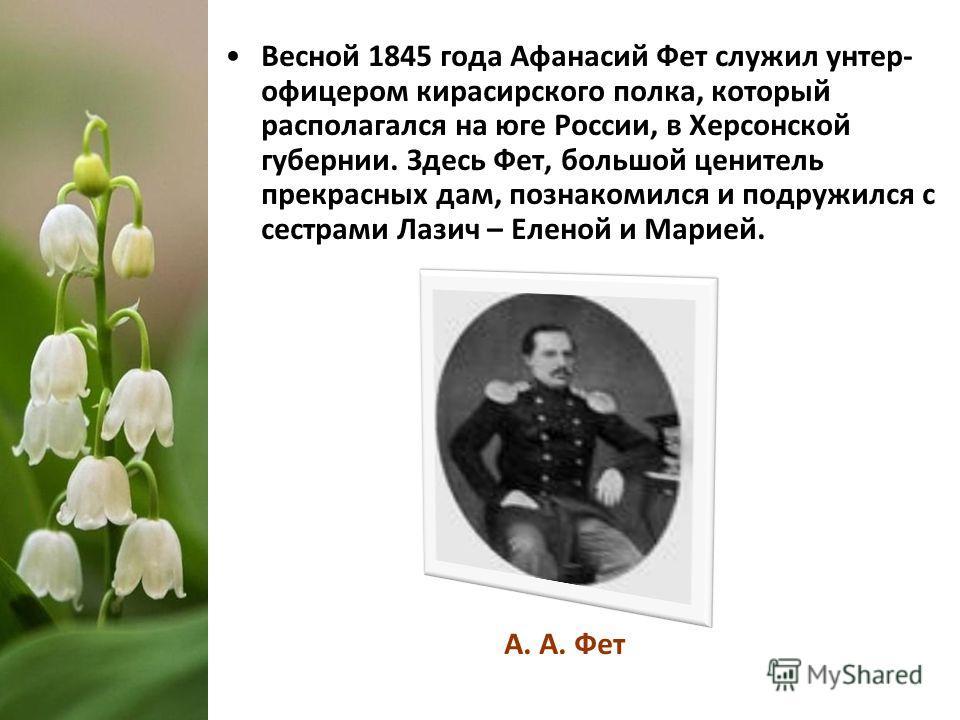 Весной 1845 года Афанасий Фет служил унтер- офицером кирасирского полка, который располагался на юге России, в Херсонской губернии. Здесь Фет, большой ценитель прекрасных дам, познакомился и подружился с сестрами Лазич – Еленой и Марией. А. А. Фет