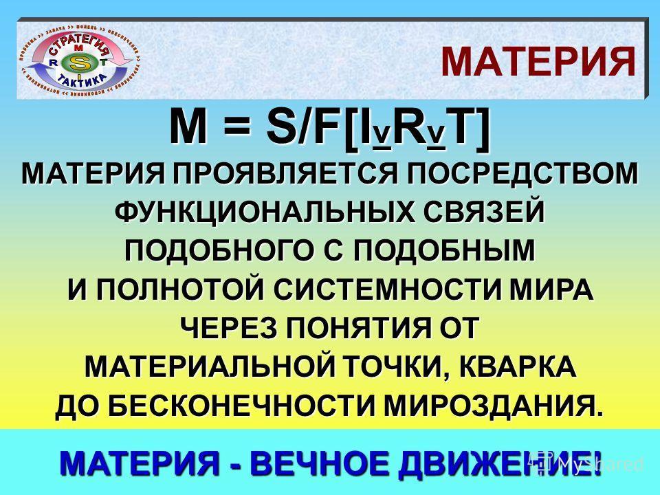 МАТЕРИЯ M = S/F[I v R v T] МАТЕРИЯ ПРОЯВЛЯЕТСЯ ПОСРЕДСТВОМ ФУНКЦИОНАЛЬНЫХ СВЯЗЕЙ ПОДОБНОГО С ПОДОБНЫМ И ПОЛНОТОЙ СИСТЕМНОСТИ МИРА ЧЕРЕЗ ПОНЯТИЯ ОТ МАТЕРИАЛЬНОЙ ТОЧКИ, КВАРКА ДО БЕСКОНЕЧНОСТИ МИРОЗДАНИЯ. МАТЕРИЯ - ВЕЧНОЕ ДВИЖЕНИЕ!