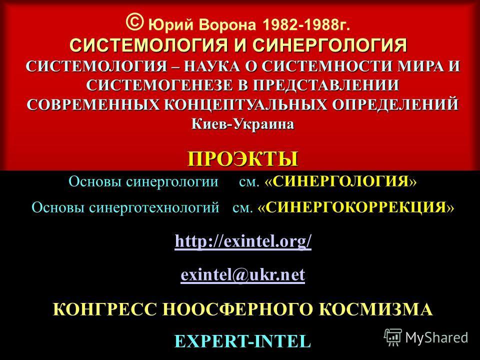 СИСТЕМОЛОГИЯ И СИНЕРГОЛОГИЯ © Юрий Ворона 1982-1988 г. СИСТЕМОЛОГИЯ И СИНЕРГОЛОГИЯ СИСТЕМОЛОГИЯ – НАУКА О СИСТЕМНОСТИ МИРА И СИСТЕМОГЕНЕЗЕ В ПРЕДСТАВЛЕНИИ СОВРЕМЕННЫХ КОНЦЕПТУАЛЬНЫХ ОПРЕДЕЛЕНИЙ Киев-Украина ПРОЭКТЫ Основы синергологии см. «СИНЕРГОЛОГ