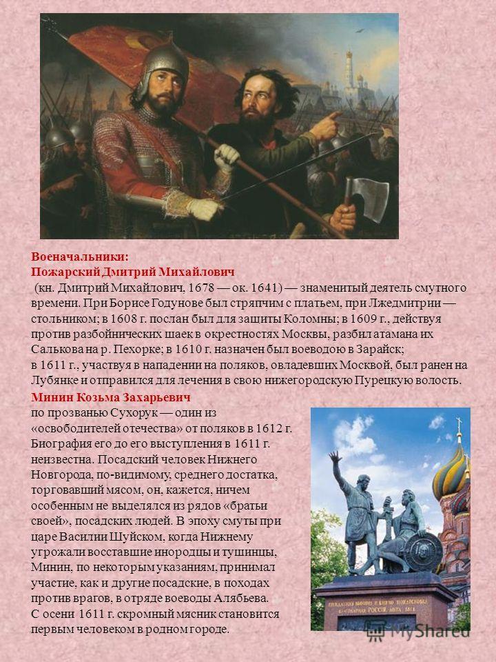 3 Военачальники: Пожарский Дмитрий Михайлович (кн. Дмитрий Михайлович, 1678 ок. 1641) знаменитый деятель смутного времени. При Борисе Годунове был стряпчим с платьем, при Лжедмитрии стольником; в 1608 г. послан был для защиты Коломны; в 1609 г., дейс