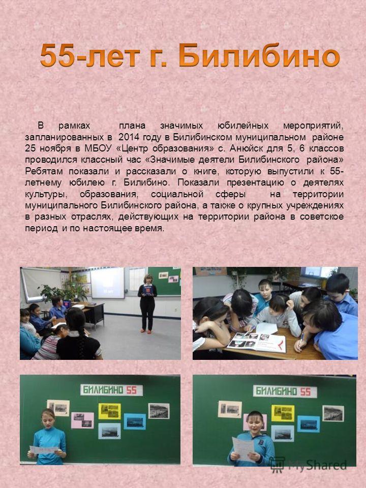 8 В рамках плана значимых юбилейных мероприятий, запланированных в 2014 году в Билибинском муниципальном районе 25 ноября в МБОУ «Центр образования» с. Анюйск для 5, 6 классов проводился классный час «Значимые деятели Билибинского района» Ребятам пок