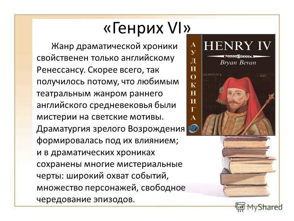 «Генрих VI» Жанр драматической хроники свойственен только английскому Ренессансу. Скорее всего, так получилось потому, что любимым театральным жанром раннего английского средневековья были мистерии на светские мотивы. Драматургия зрелого Возрождения