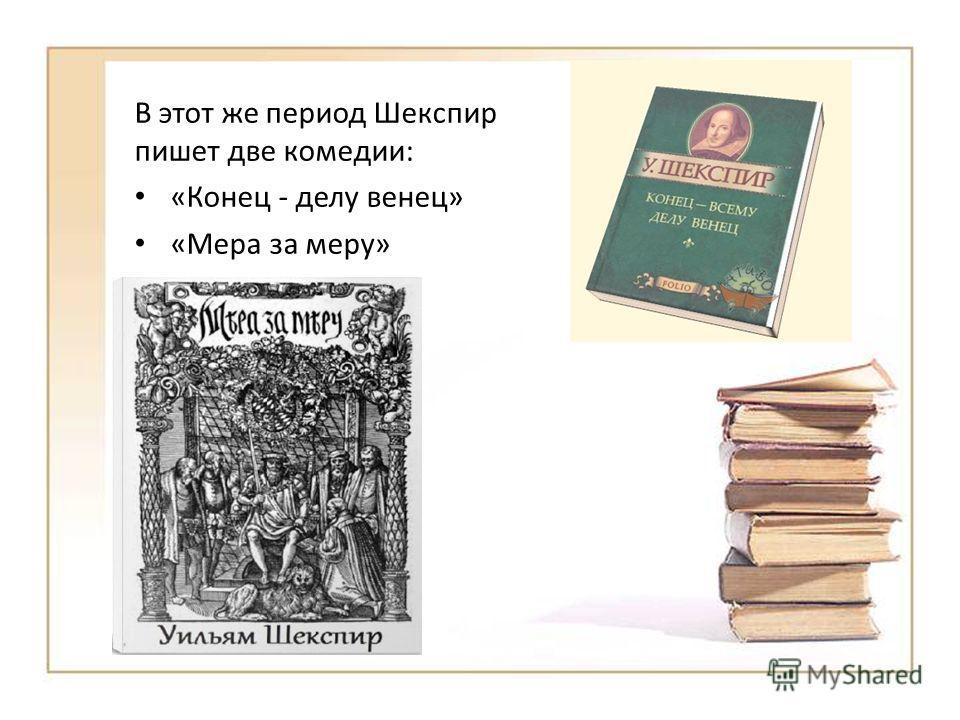 В этот же период Шекспир пишет две комедии: «Конец - делу венец» «Мера за меру»