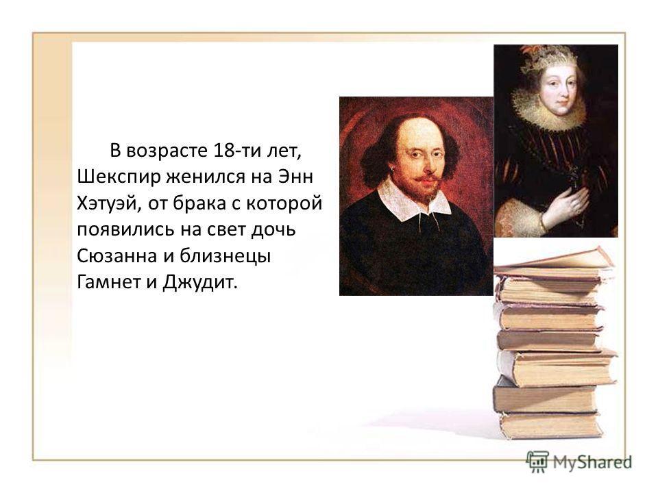 В возрасте 18-ти лет, Шекспир женился на Энн Хэтуэй, от брака с которой появились на свет дочь Сюзанна и близнецы Гамнет и Джудит.
