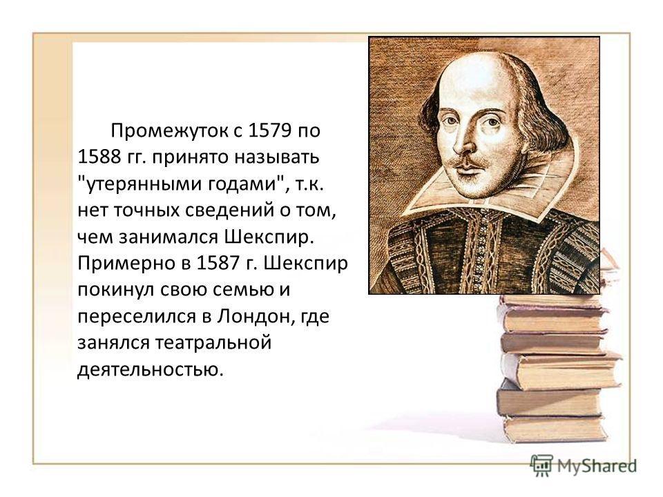 Промежуток с 1579 по 1588 гг. принято называть утерянными годами, т.к. нет точных сведений о том, чем занимался Шекспир. Примерно в 1587 г. Шекспир покинул свою семью и переселился в Лондон, где занялся театральной деятельностью.