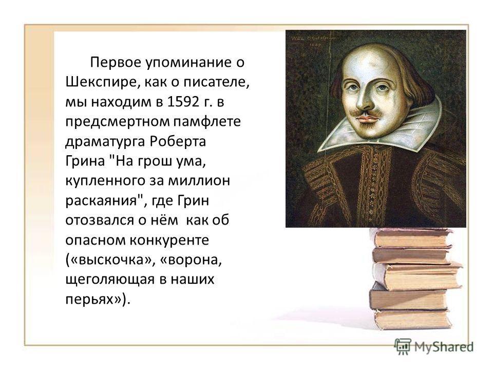 Первое упоминание о Шекспире, как о писателе, мы находим в 1592 г. в предсмертном памфлете драматурга Роберта Грина