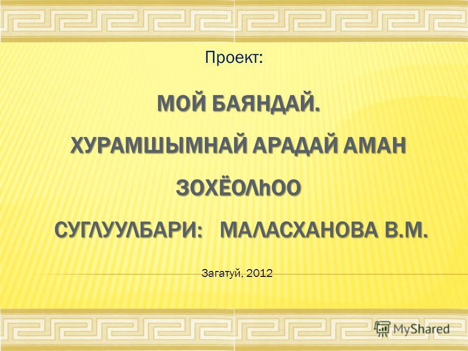 МОЙ БАЯНДАЙ. ХУРАМШЫМНАЙ АРАДАЙ АМАН ЗОХЁОЛhОО СУГЛУУЛБАРИ: МАЛАСХАНОВА В.М. Проект: Загатуй, 2012