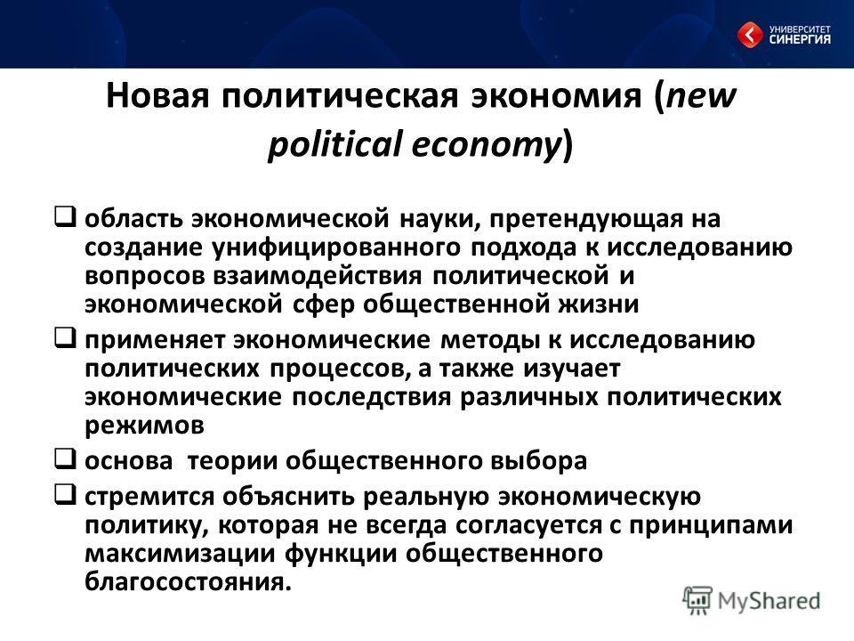 Новая политическая экономия (new political economy) область экономической науки, претендующая на создание унифицированного подхода к исследованию вопросов взаимодействия политической и экономической сфер общественной жизни применяет экономические мет