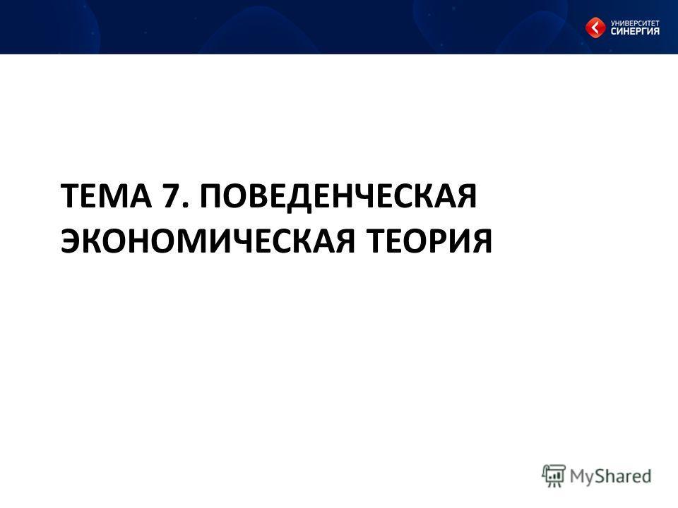 ТЕМА 7. ПОВЕДЕНЧЕСКАЯ ЭКОНОМИЧЕСКАЯ ТЕОРИЯ