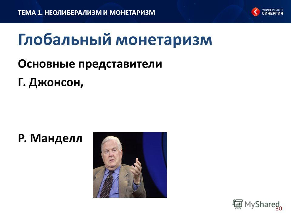30 Основные представители Г. Джонсон, Р. Манделл ТЕМА 1. НЕОЛИБЕРАЛИЗМ И МОНЕТАРИЗМ Глобальный монетаризм