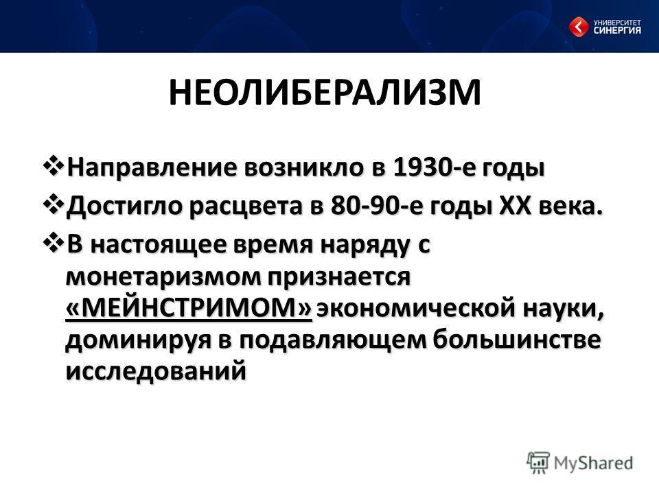 НЕОЛИБЕРАЛИЗМ Направление возникло в 1930-е годы Направление возникло в 1930-е годы Достигло расцвета в 80-90-е годы ХХ века. Достигло расцвета в 80-90-е годы ХХ века. В настоящее время наряду с монетаризмом признается «МЕЙНСТРИМОМ» экономической нау
