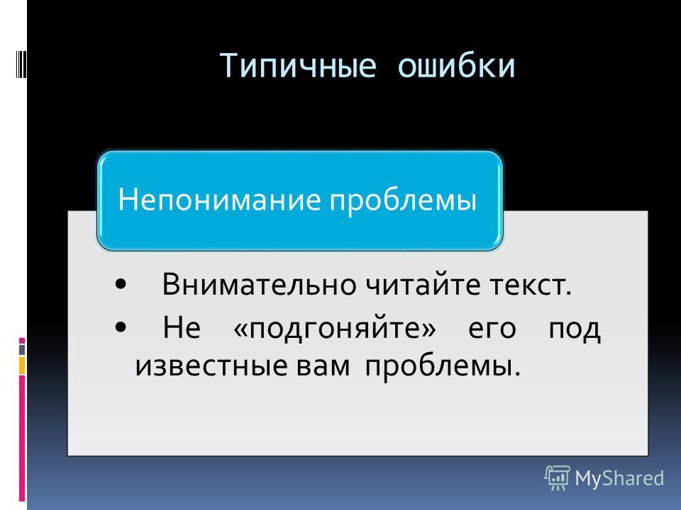 Типичные ошибки Внимательно читайте текст. Не «подгоняйте» его под известные вам проблемы. Непонимание проблемы