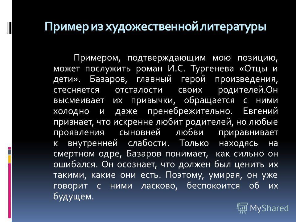 Пример из художественной литературы Примером, подтверждающим мою позицию, может послужить роман И.С. Тургенева «Отцы и дети». Базаров, главный герой произведения, стесняется отсталости своих родителей.Он высмеивает их привычки, обращается с ними холо