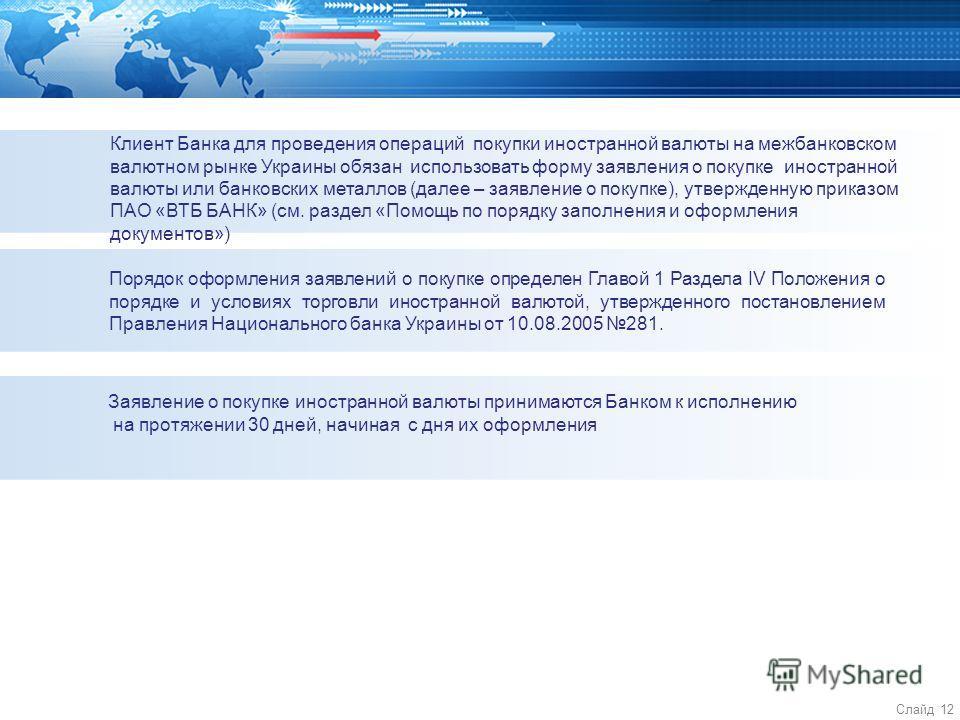 Слайд 12 Клиент Банка для проведения операций покупки иностранной валюты на межбанковском валютном рынке Украины обязан использовать форму заявления о покупке иностранной валюты или банковских металлов (далее – заявление о покупке), утвержденную прик