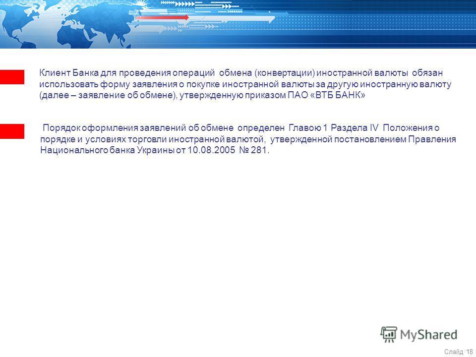Слайд 18 Клиент Банка для проведения операций обмена (конвертации) иностранной валюты обязан использовать форму заявления о покупке иностранной валюты за другую иностранную валюту (далее – заявление об обмене), утвержденную приказом ПАО «ВТБ БАНК» По