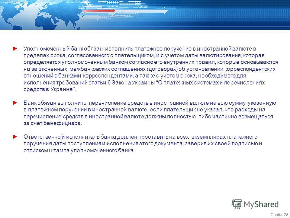 Слайд 26 Уполномоченный банк обязан исполнить платежное поручение в иностранной валюте в пределах срока, согласованного с плательщиком, и с учетом даты валютирования, которая определяется уполномоченным банком согласно его внутренних правил, которые