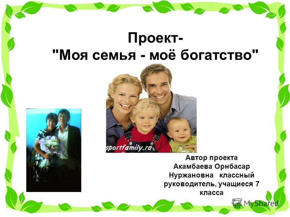 Автор проекта Акамбаева Орнбасар Нуржановна классный руководитель, учащиеся 7 класса Проект- Моя семья - моё богатство