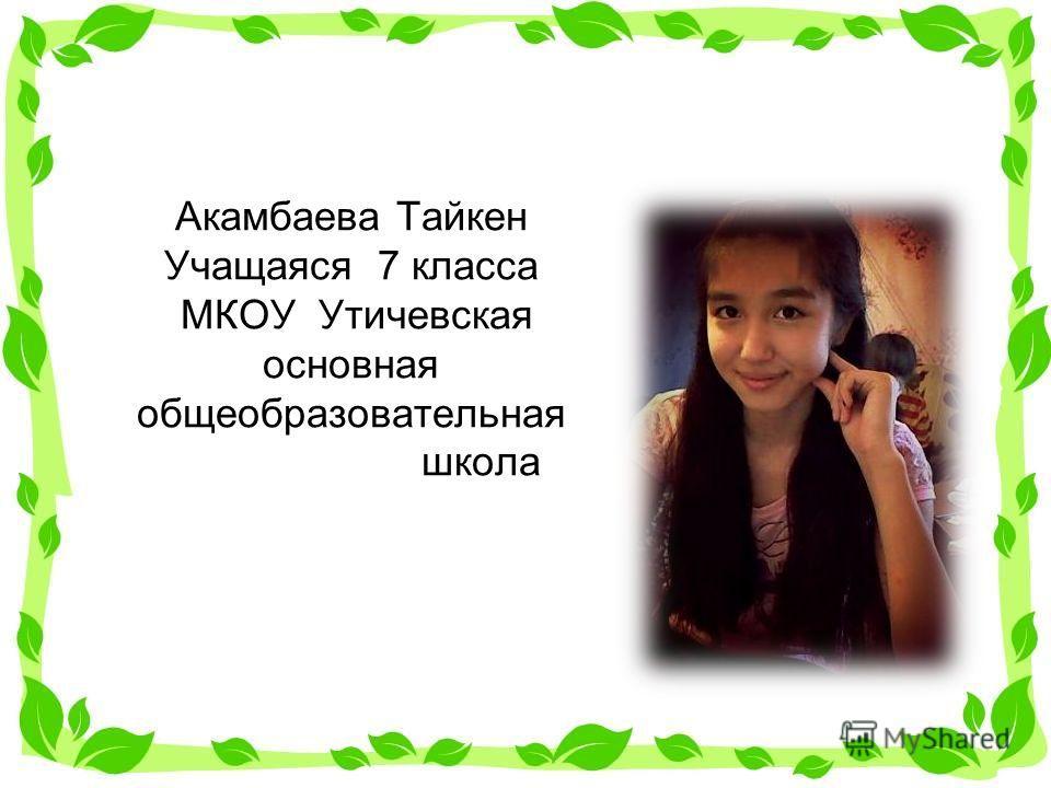 Акамбаева Тайкен Учащаяся 7 класса МКОУ Утичевская основная общеобразовательная школа