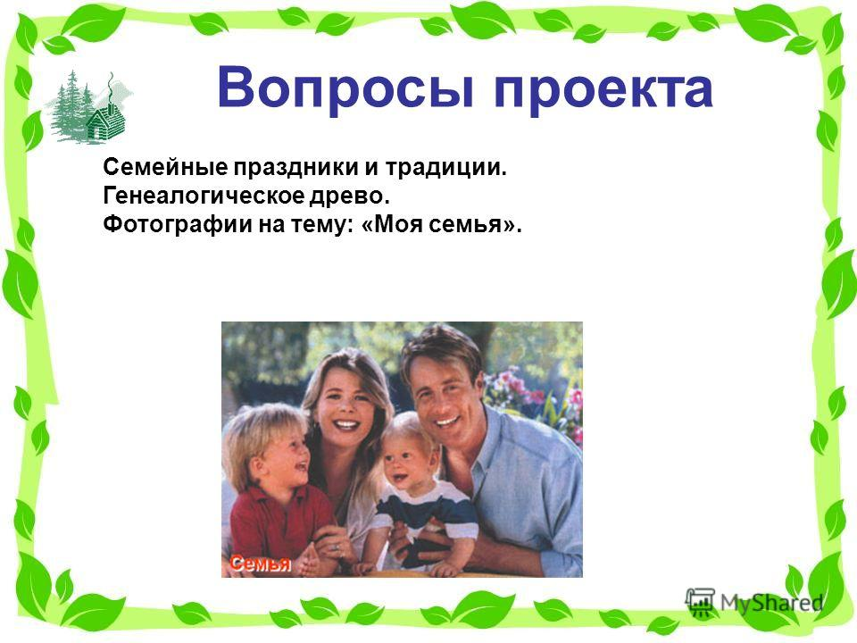 Вопросы проекта Семейные праздники и традиции. Генеалогическое древо. Фотографии на тему: «Моя семья».