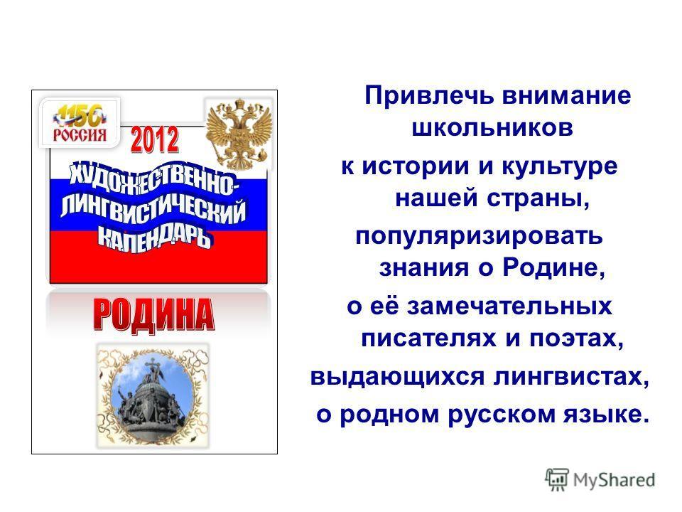 Привлечь внимание школьников к истории и культуре нашей страны, популяризировать знания о Родине, о её замечательных писателях и поэтах, выдающихся лингвистах, о родном русском языке.