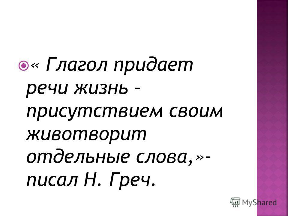 « Глагол придает речи жизнь – присутствием своим животворит отдельные слова,»- писал Н. Греч.