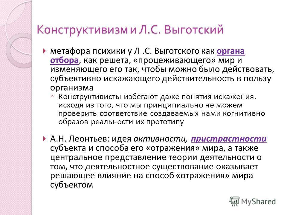 метафора психики у Л.С. Выготского как органа отбора, как решета, «процеживающего» мир и изменяющего его так, чтобы можно было действовать, субъективно искажающего действительность в пользу организма Конструктивисты избегают даже понятия искажения, и